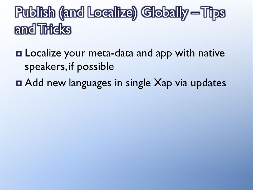 Localize your meta-data and app with native speakers, if possible Add new languages in single Xap via updates