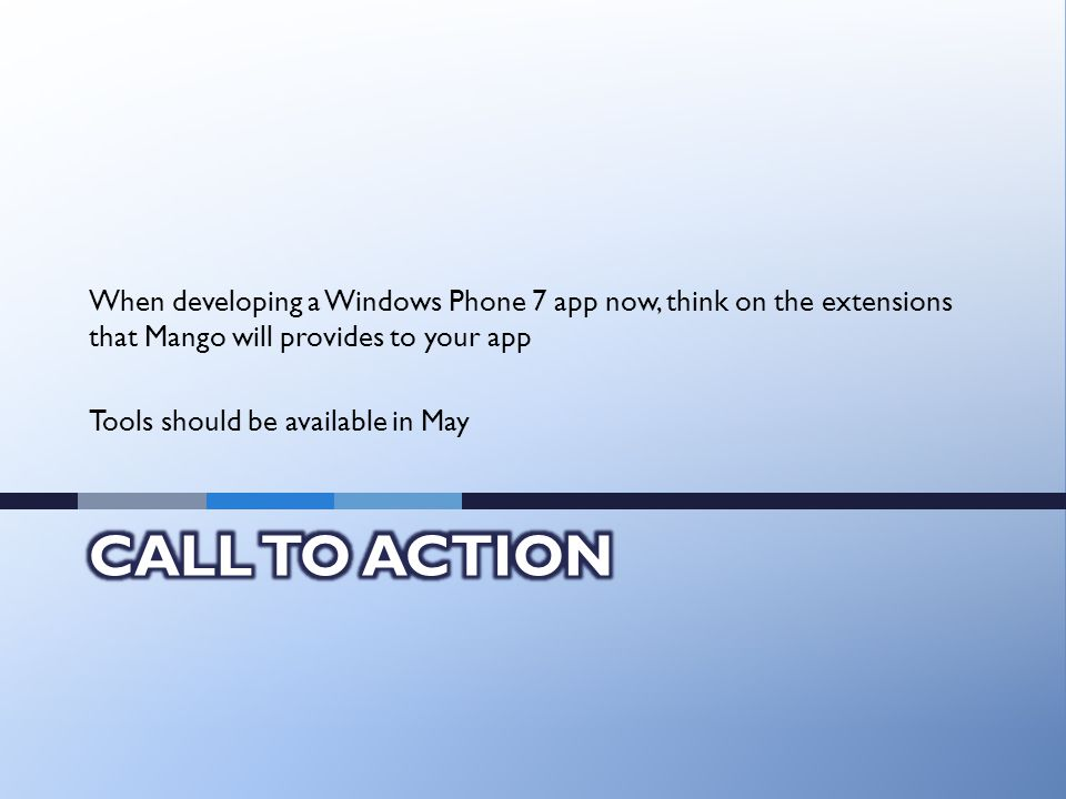 When developing a Windows Phone 7 app now, think on the extensions that Mango will provides to your app Tools should be available in May
