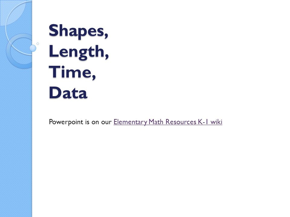 Shapes, Length, Time, Data Powerpoint is on our Elementary Math Resources K-1 wikiElementary Math Resources K-1 wiki