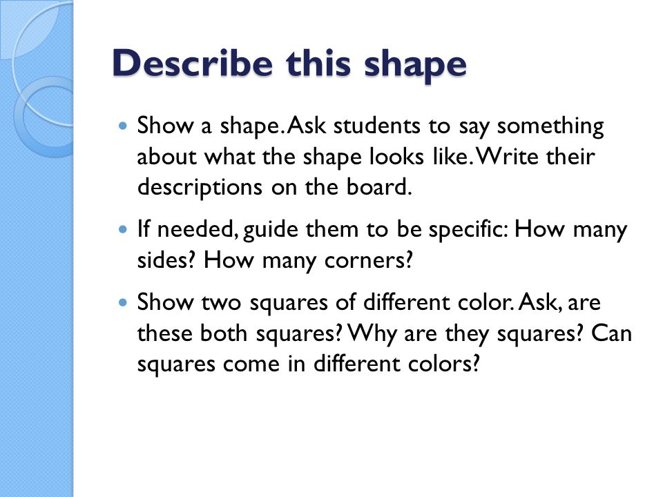 Describe this shape Show a shape.Ask students to say something about what the shape looks like.