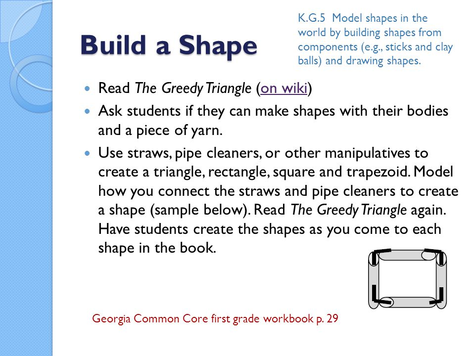 Build a Shape Read The Greedy Triangle (on wiki)on wiki Ask students if they can make shapes with their bodies and a piece of yarn.