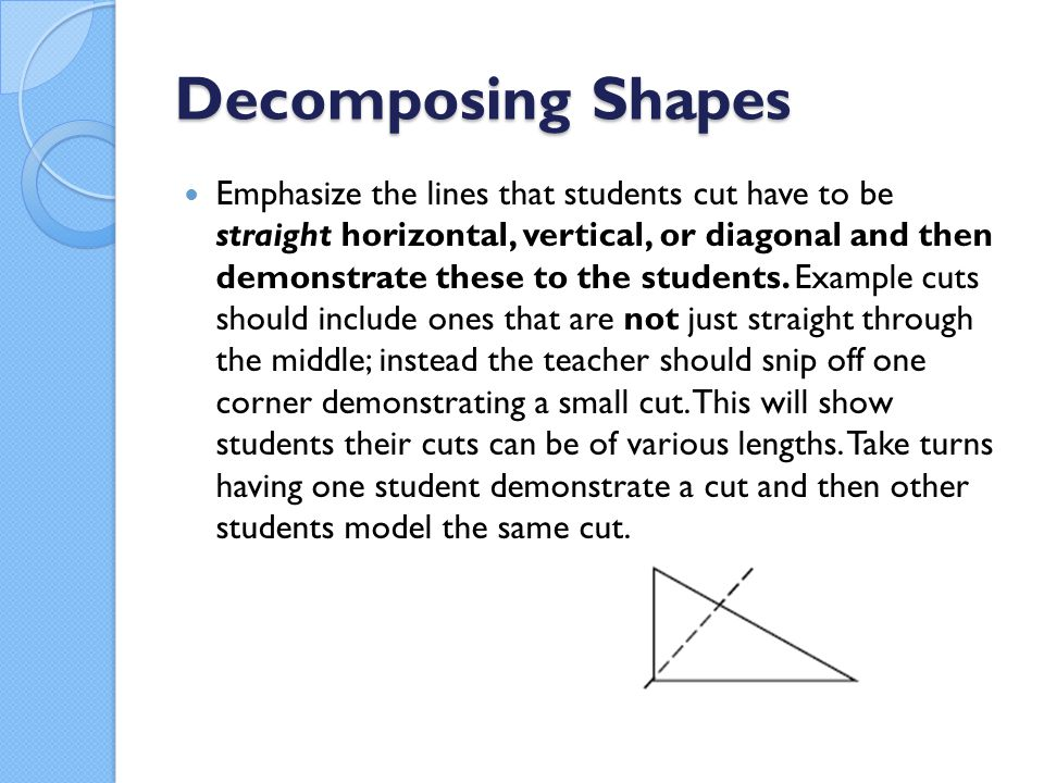 Decomposing Shapes Emphasize the lines that students cut have to be straight horizontal, vertical, or diagonal and then demonstrate these to the students.