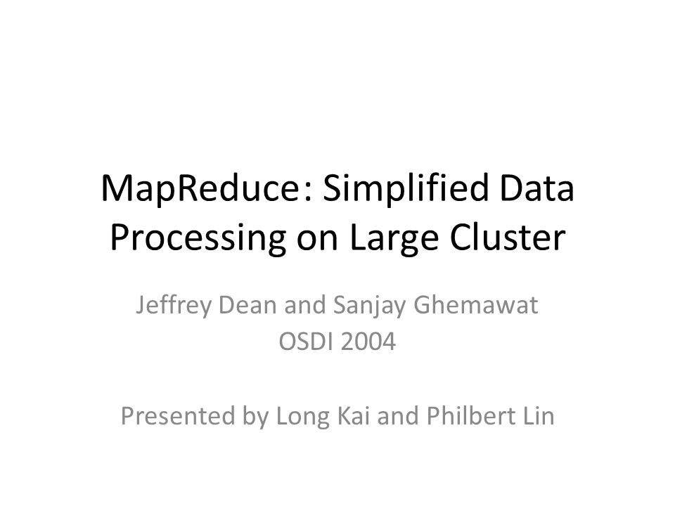 MapReduce: Simplified Data Processing on Large Cluster Jeffrey Dean and Sanjay Ghemawat OSDI 2004 Presented by Long Kai and Philbert Lin