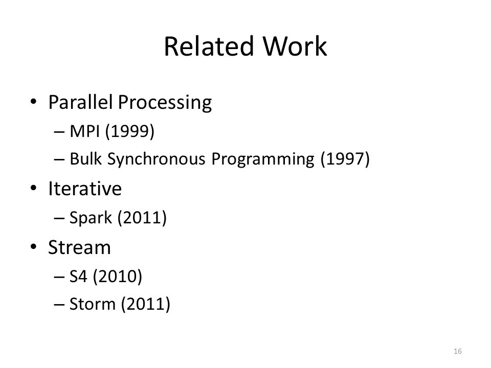 Related Work Parallel Processing – MPI (1999) – Bulk Synchronous Programming (1997) Iterative – Spark (2011) Stream – S4 (2010) – Storm (2011) 16