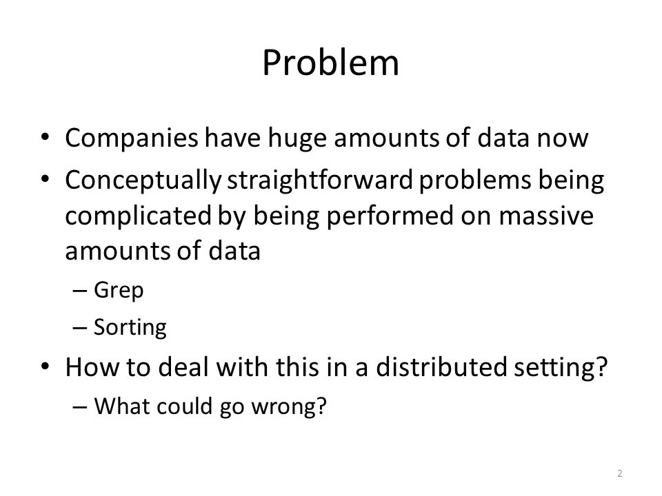 Problem Companies have huge amounts of data now Conceptually straightforward problems being complicated by being performed on massive amounts of data – Grep – Sorting How to deal with this in a distributed setting.