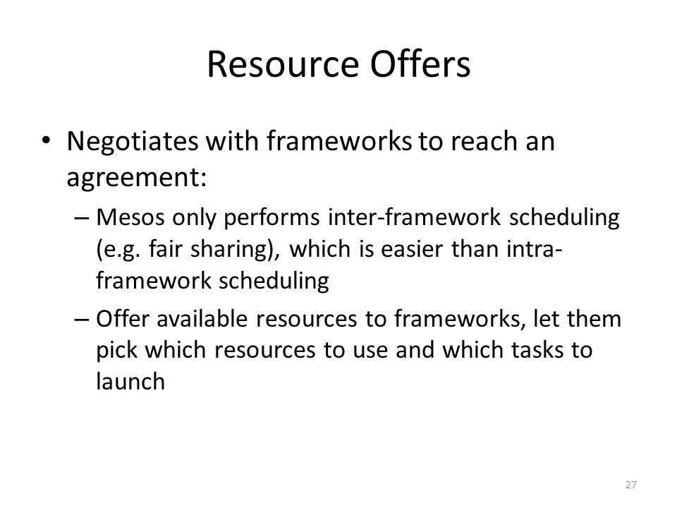 Resource Offers Negotiates with frameworks to reach an agreement: – Mesos only performs inter-framework scheduling (e.g.