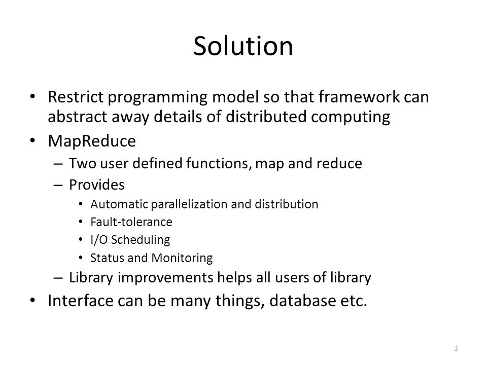 Solution Restrict programming model so that framework can abstract away details of distributed computing MapReduce – Two user defined functions, map and reduce – Provides Automatic parallelization and distribution Fault-tolerance I/O Scheduling Status and Monitoring – Library improvements helps all users of library Interface can be many things, database etc.