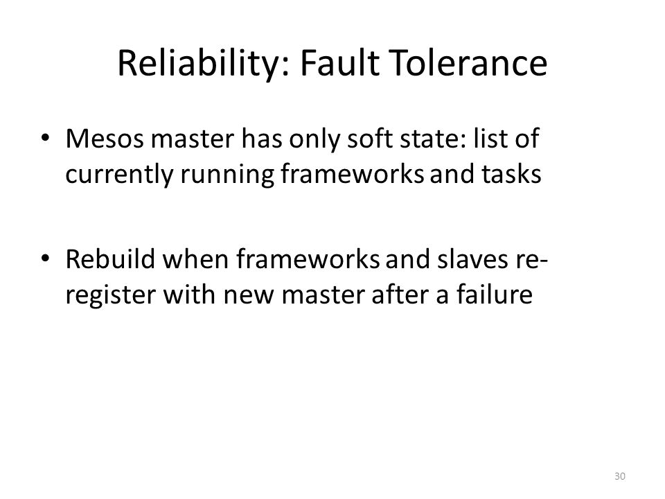Reliability: Fault Tolerance Mesos master has only soft state: list of currently running frameworks and tasks Rebuild when frameworks and slaves re- register with new master after a failure 30
