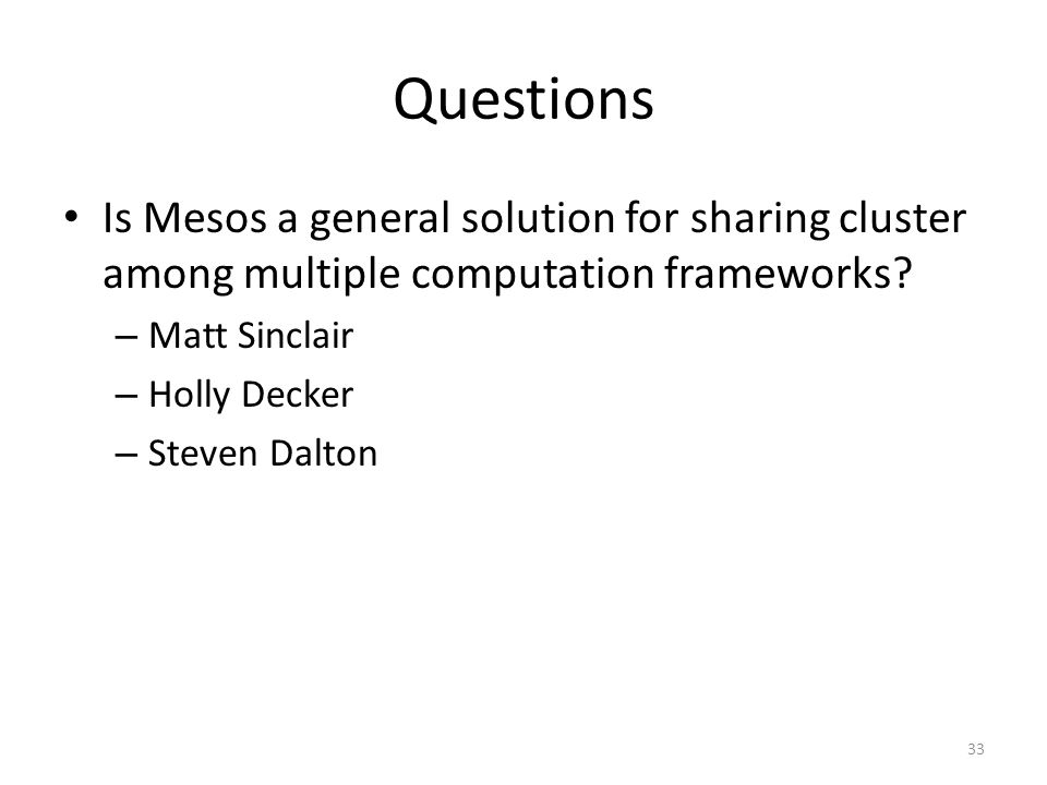 Questions Is Mesos a general solution for sharing cluster among multiple computation frameworks.
