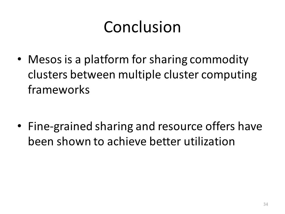 Conclusion Mesos is a platform for sharing commodity clusters between multiple cluster computing frameworks Fine-grained sharing and resource offers have been shown to achieve better utilization 34