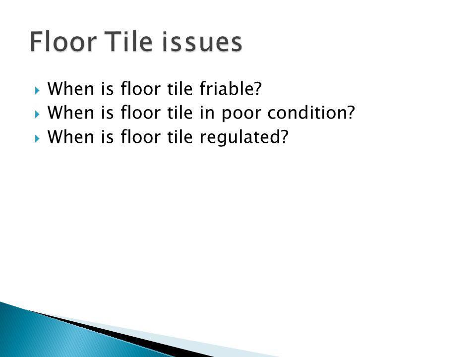 When is floor tile friable When is floor tile in poor condition When is floor tile regulated