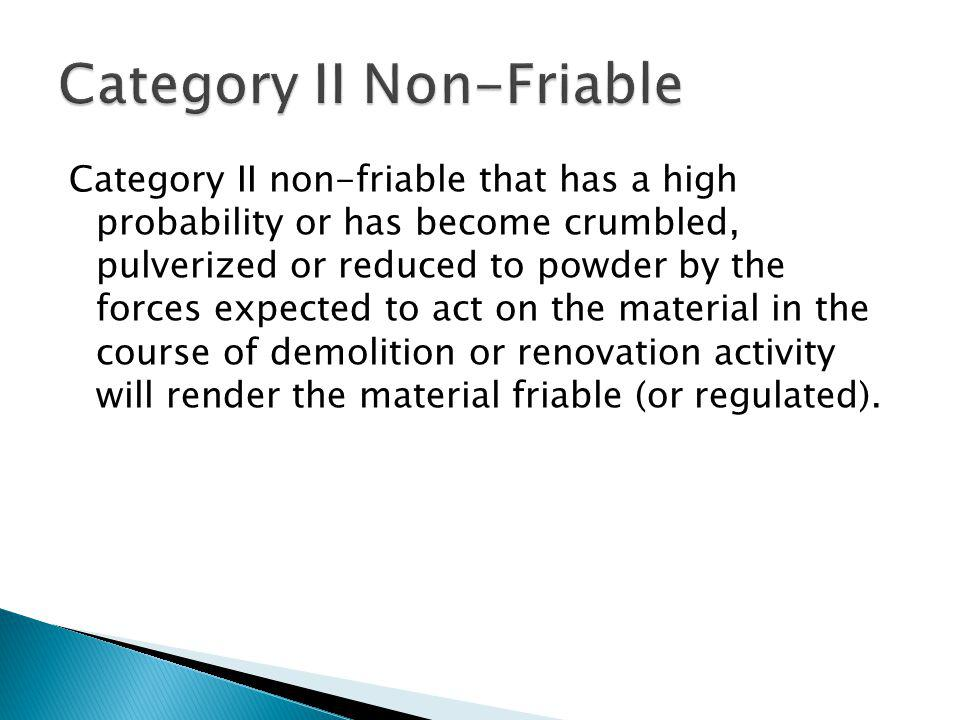 Category II non-friable that has a high probability or has become crumbled, pulverized or reduced to powder by the forces expected to act on the material in the course of demolition or renovation activity will render the material friable (or regulated).