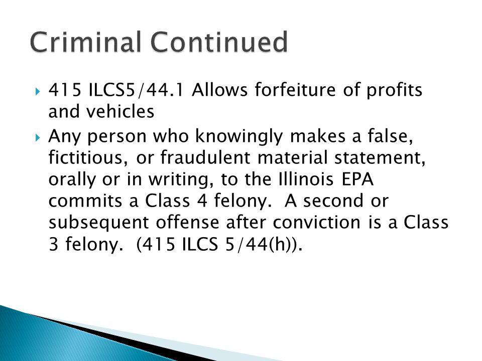 415 ILCS5/44.1 Allows forfeiture of profits and vehicles Any person who knowingly makes a false, fictitious, or fraudulent material statement, orally or in writing, to the Illinois EPA commits a Class 4 felony.