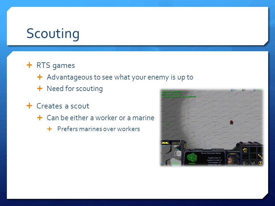 Scouting RTS games Advantageous to see what your enemy is up to Need for scouting Creates a scout Can be either a worker or a marine Prefers marines over workers
