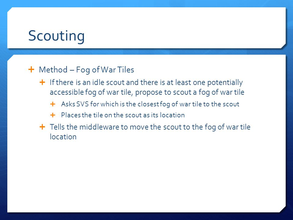 Scouting Method – Fog of War Tiles If there is an idle scout and there is at least one potentially accessible fog of war tile, propose to scout a fog of war tile Asks SVS for which is the closest fog of war tile to the scout Places the tile on the scout as its location Tells the middleware to move the scout to the fog of war tile location