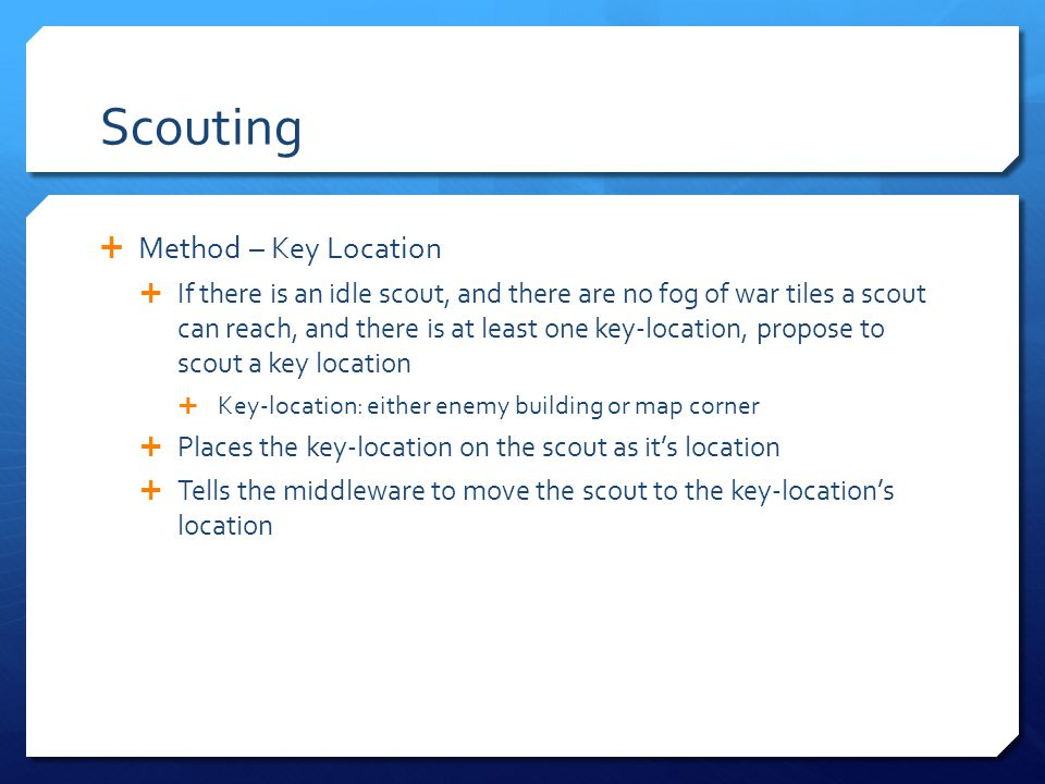 Scouting Method – Key Location If there is an idle scout, and there are no fog of war tiles a scout can reach, and there is at least one key-location, propose to scout a key location Key-location: either enemy building or map corner Places the key-location on the scout as its location Tells the middleware to move the scout to the key-locations location