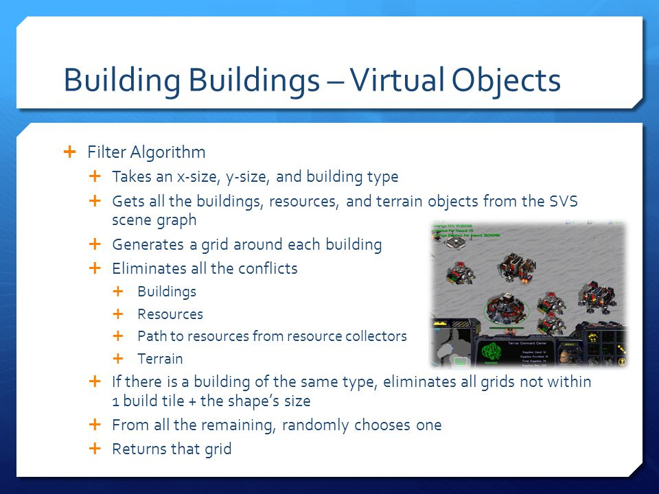 Building Buildings – Virtual Objects Filter Algorithm Takes an x-size, y-size, and building type Gets all the buildings, resources, and terrain objects from the SVS scene graph Generates a grid around each building Eliminates all the conflicts Buildings Resources Path to resources from resource collectors Terrain If there is a building of the same type, eliminates all grids not within 1 build tile + the shapes size From all the remaining, randomly chooses one Returns that grid