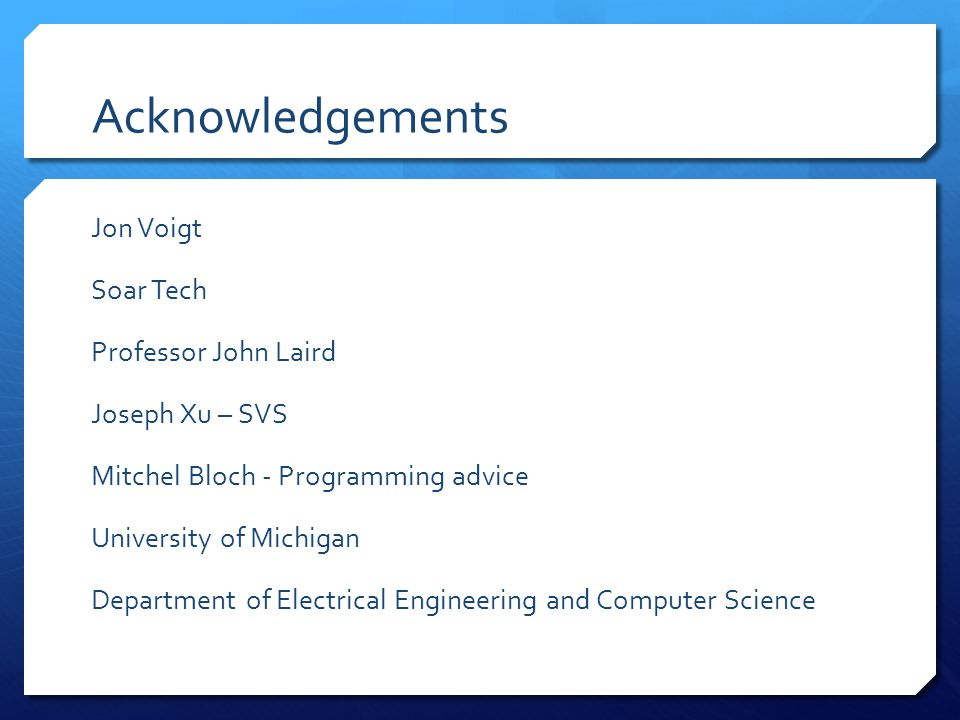 Acknowledgements Jon Voigt Soar Tech Professor John Laird Joseph Xu – SVS Mitchel Bloch - Programming advice University of Michigan Department of Electrical Engineering and Computer Science