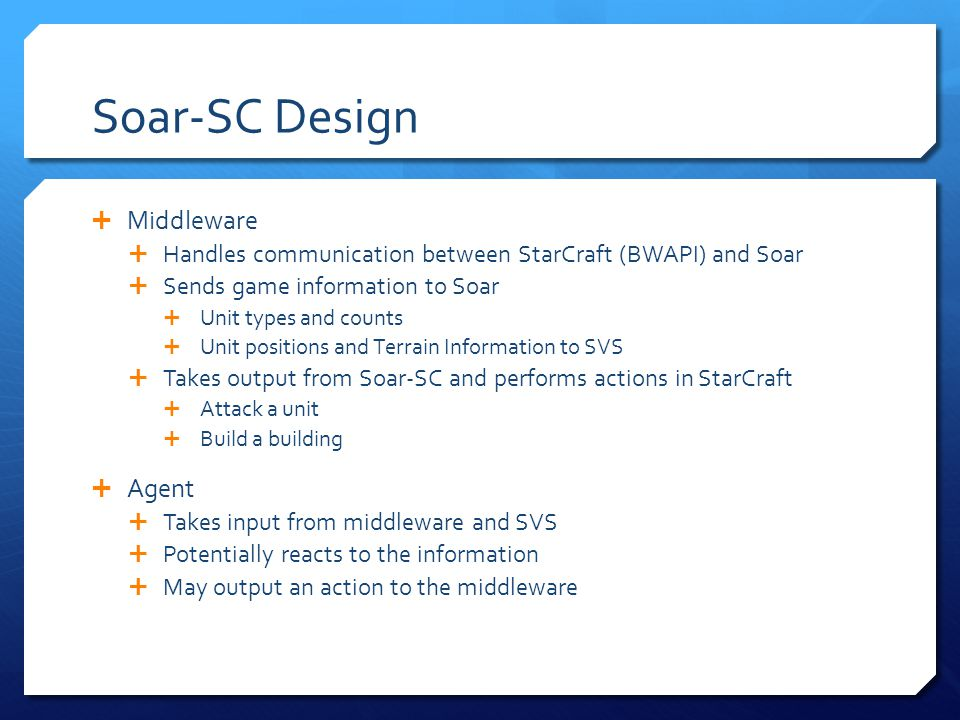 Soar-SC Design Middleware Handles communication between StarCraft (BWAPI) and Soar Sends game information to Soar Unit types and counts Unit positions and Terrain Information to SVS Takes output from Soar-SC and performs actions in StarCraft Attack a unit Build a building Agent Takes input from middleware and SVS Potentially reacts to the information May output an action to the middleware