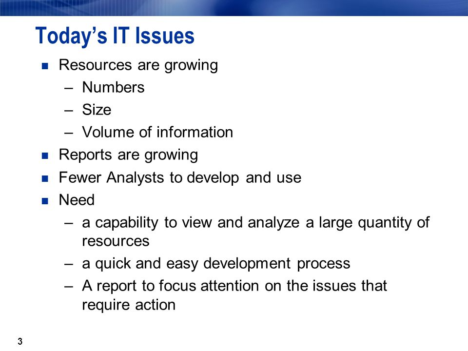 3 Todays IT Issues Resources are growing –Numbers –Size –Volume of information Reports are growing Fewer Analysts to develop and use Need –a capability to view and analyze a large quantity of resources –a quick and easy development process –A report to focus attention on the issues that require action