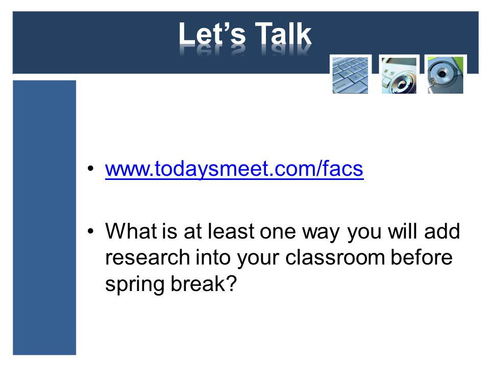 www.todaysmeet.com/facs What is at least one way you will add research into your classroom before spring break?