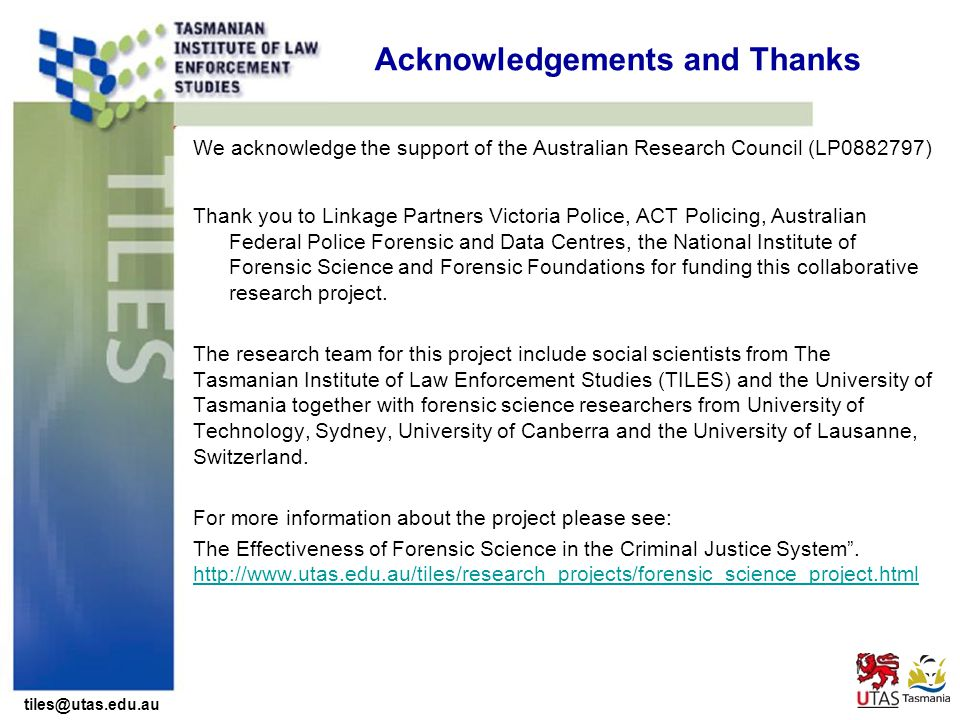 tiles@utas.edu.au Acknowledgements and Thanks We acknowledge the support of the Australian Research Council (LP0882797) Thank you to Linkage Partners Victoria Police, ACT Policing, Australian Federal Police Forensic and Data Centres, the National Institute of Forensic Science and Forensic Foundations for funding this collaborative research project.