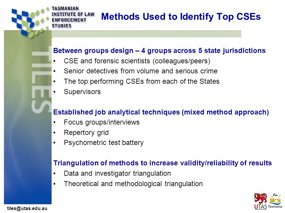 tiles@utas.edu.au Methods Used to Identify Top CSEs Between groups design – 4 groups across 5 state jurisdictions CSE and forensic scientists (colleagues/peers) Senior detectives from volume and serious crime The top performing CSEs from each of the States Supervisors Established job analytical techniques (mixed method approach) Focus groups/interviews Repertory grid Psychometric test battery Triangulation of methods to increase validity/reliability of results Data and investigator triangulation Theoretical and methodological triangulation