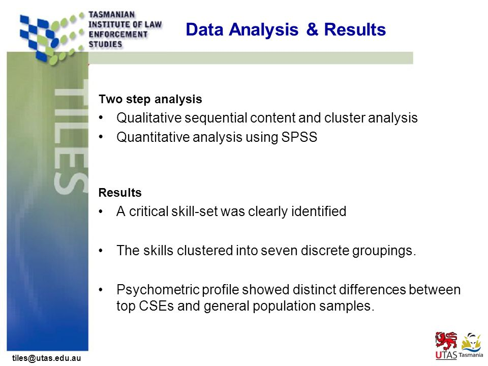 tiles@utas.edu.au Data Analysis & Results Two step analysis Qualitative sequential content and cluster analysis Quantitative analysis using SPSS Results A critical skill-set was clearly identified The skills clustered into seven discrete groupings.