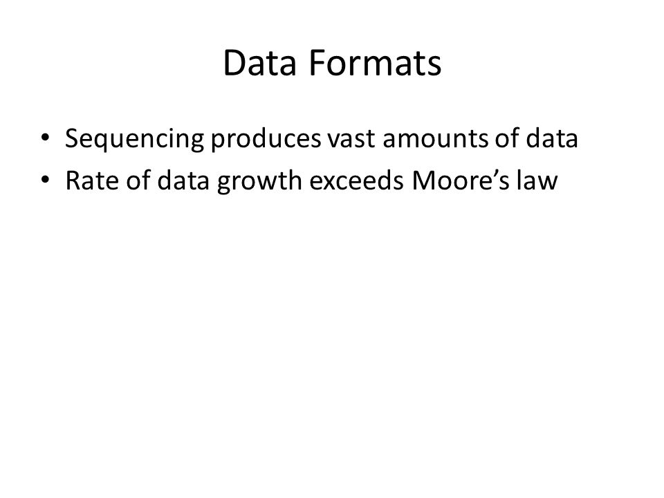 Data Formats Sequencing produces vast amounts of data Rate of data growth exceeds Moores law