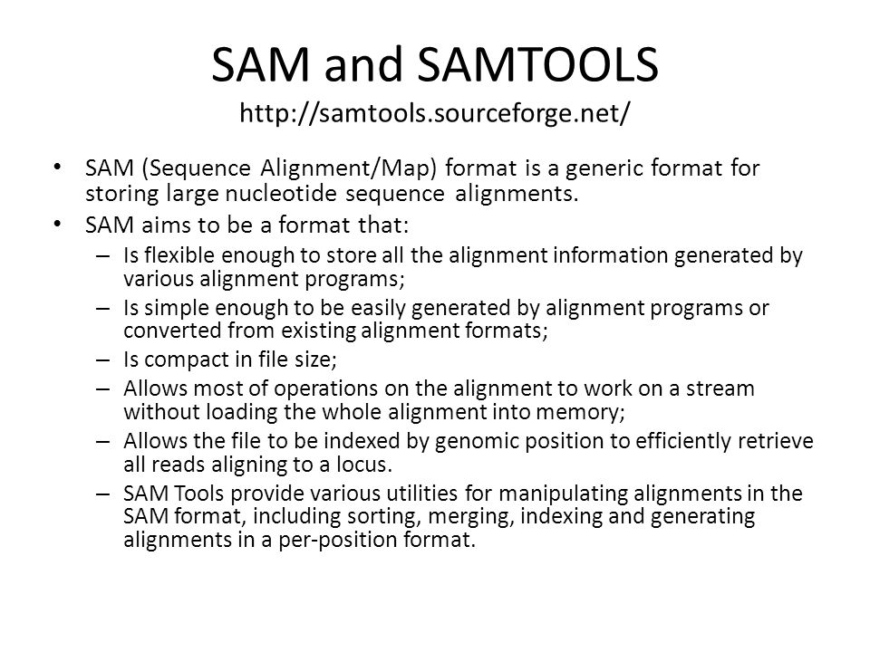 SAM and SAMTOOLS http://samtools.sourceforge.net/ SAM (Sequence Alignment/Map) format is a generic format for storing large nucleotide sequence alignm