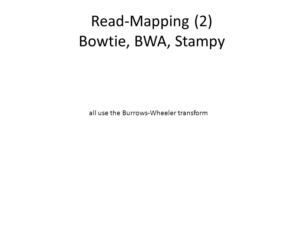 Read-Mapping (2) Bowtie, BWA, Stampy all use the Burrows-Wheeler transform