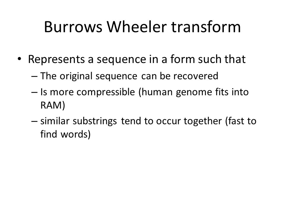 Burrows Wheeler transform Represents a sequence in a form such that – The original sequence can be recovered – Is more compressible (human genome fits