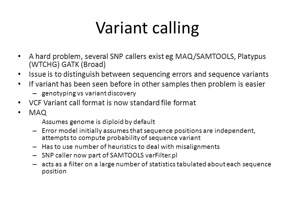 Variant calling A hard problem, several SNP callers exist eg MAQ/SAMTOOLS, Platypus (WTCHG) GATK (Broad) Issue is to distinguish between sequencing er
