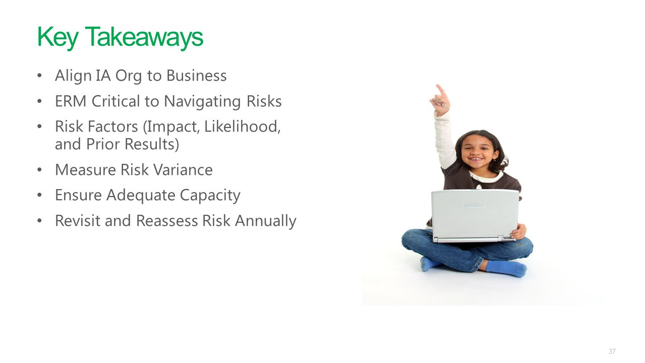 Key Takeaways 37 Align IA Org to Business ERM Critical to Navigating Risks Risk Factors (Impact, Likelihood, and Prior Results) Measure Risk Variance