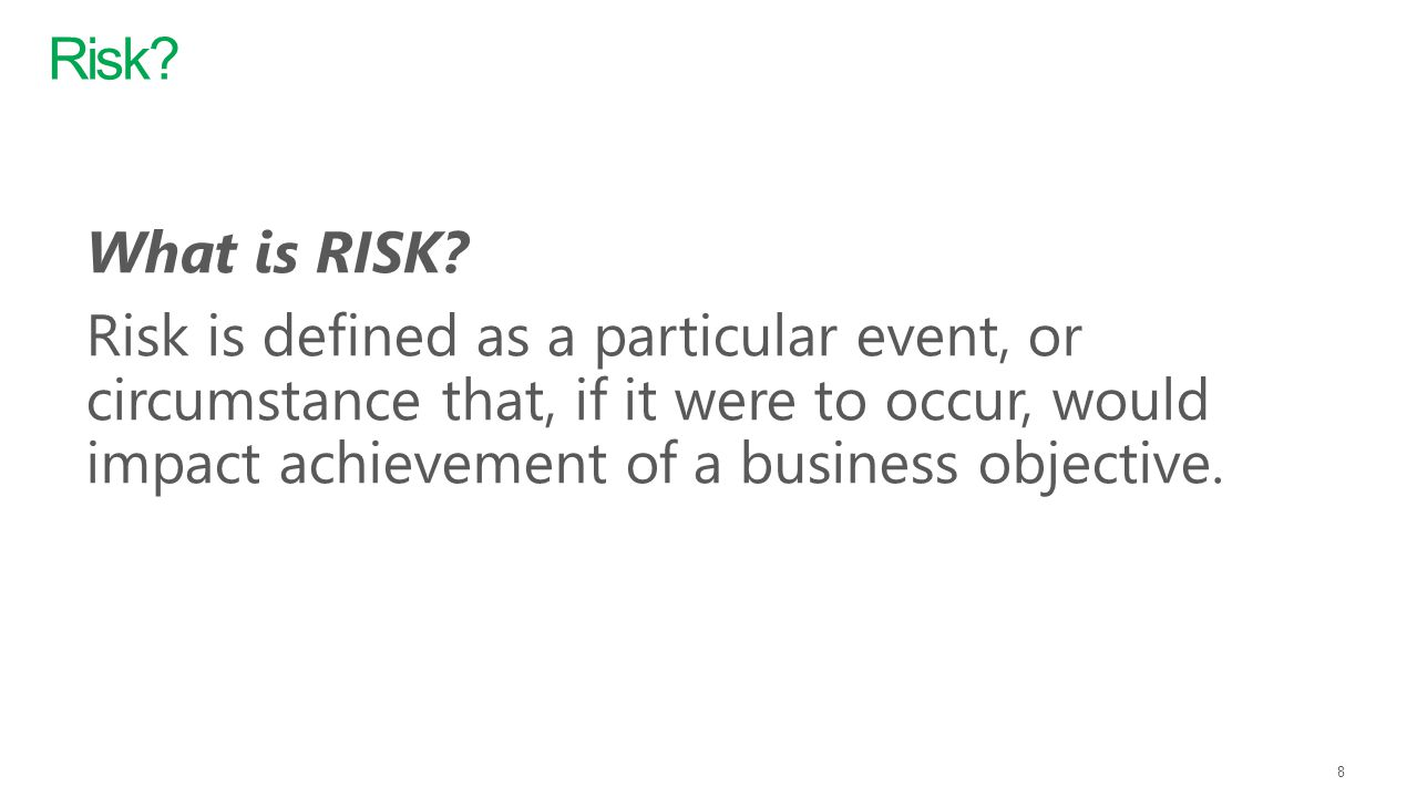 What is RISK? Risk is defined as a particular event, or circumstance that, if it were to occur, would impact achievement of a business objective. 8 Ri