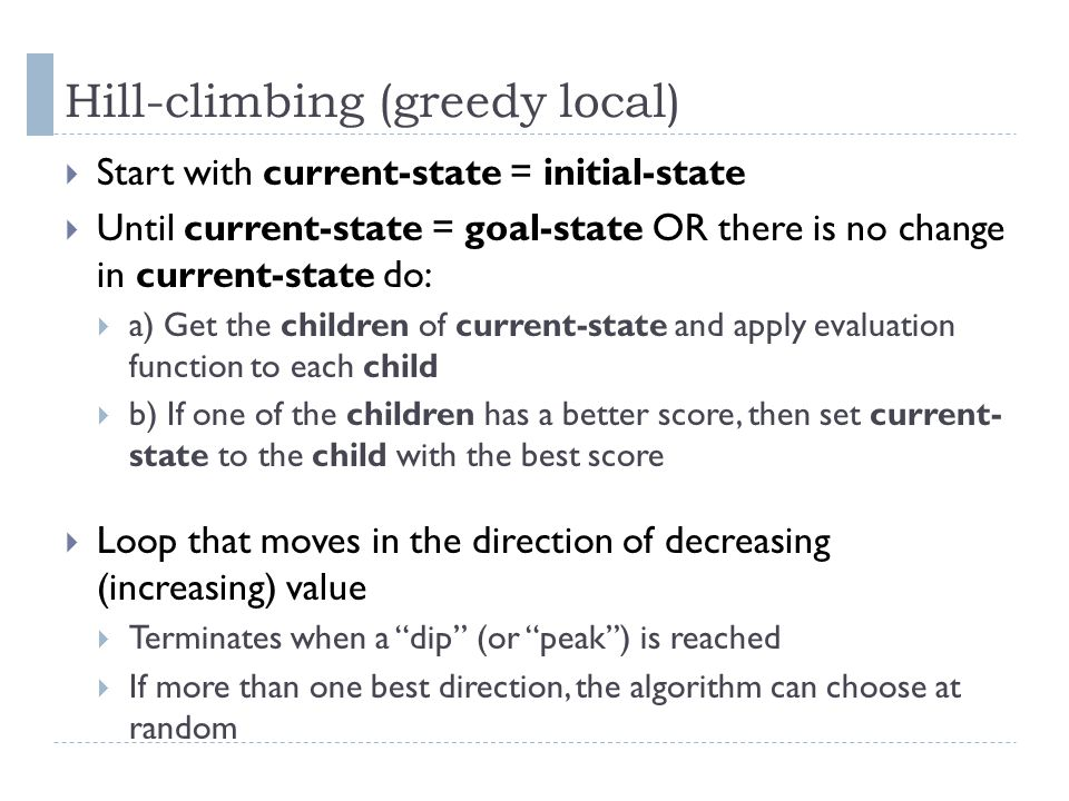 Hill-climbing (greedy local) Start with current-state = initial-state Until current-state = goal-state OR there is no change in current-state do: a) G