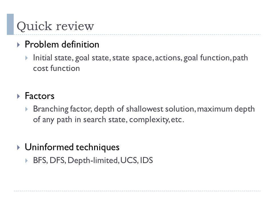 Quick review Problem definition Initial state, goal state, state space, actions, goal function, path cost function Factors Branching factor, depth of