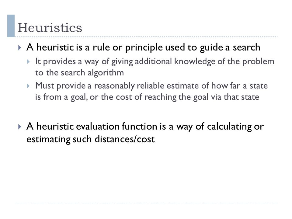 Heuristics A heuristic is a rule or principle used to guide a search It provides a way of giving additional knowledge of the problem to the search alg