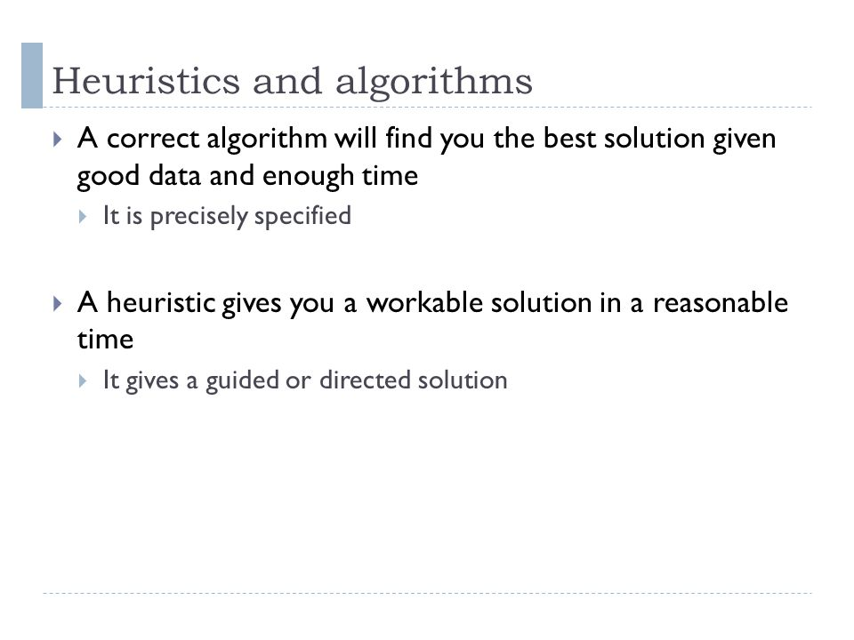 Heuristics and algorithms A correct algorithm will find you the best solution given good data and enough time It is precisely specified A heuristic gi