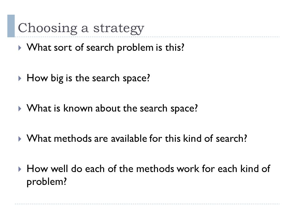 Choosing a strategy What sort of search problem is this? How big is the search space? What is known about the search space? What methods are available