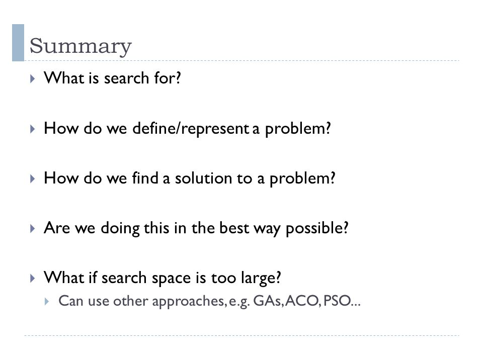 Summary What is search for? How do we define/represent a problem? How do we find a solution to a problem? Are we doing this in the best way possible?