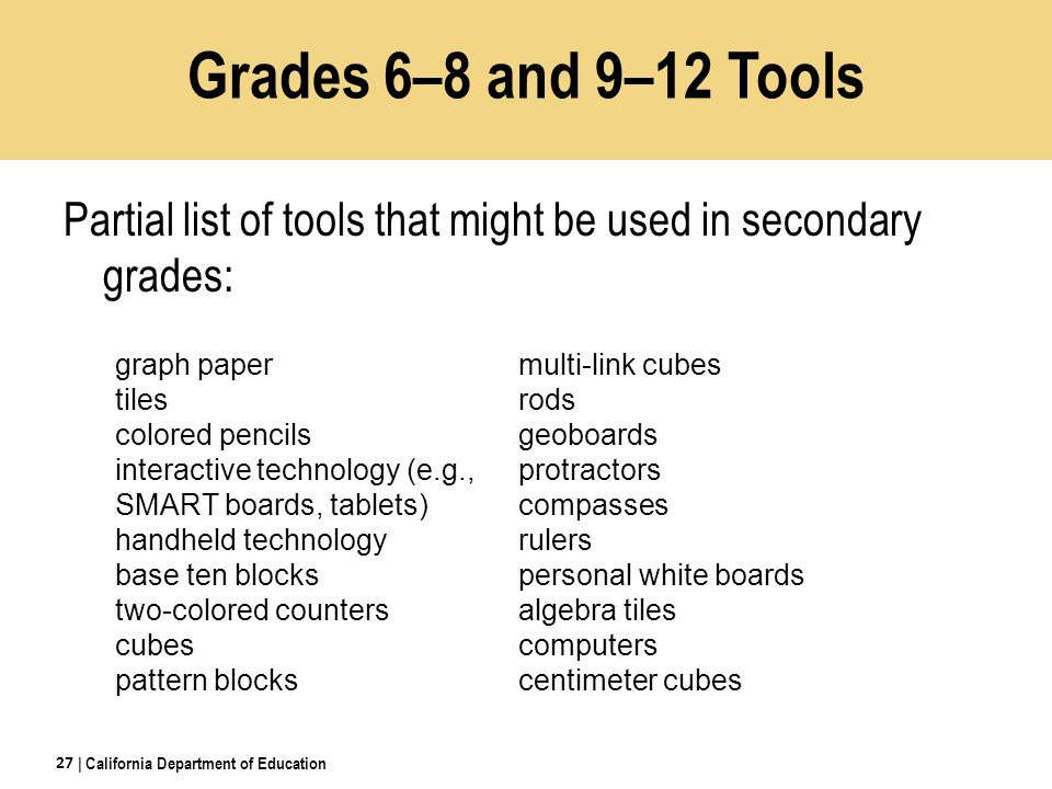 Partial list of tools that might be used in secondary grades: | California Department of Education 27 graph paper tiles colored pencils interactive technology (e.g., SMART boards, tablets) handheld technology base ten blocks two-colored counters cubes pattern blocks multi-link cubes rods geoboards protractors compasses rulers personal white boards algebra tiles computers centimeter cubes Grades 6–8 and 9–12 Tools