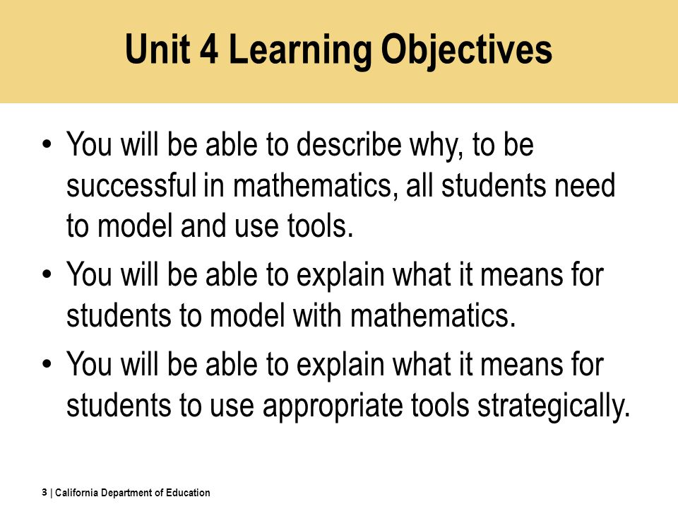 Unit 4 Learning Objectives You will be able to describe why, to be successful in mathematics, all students need to model and use tools.