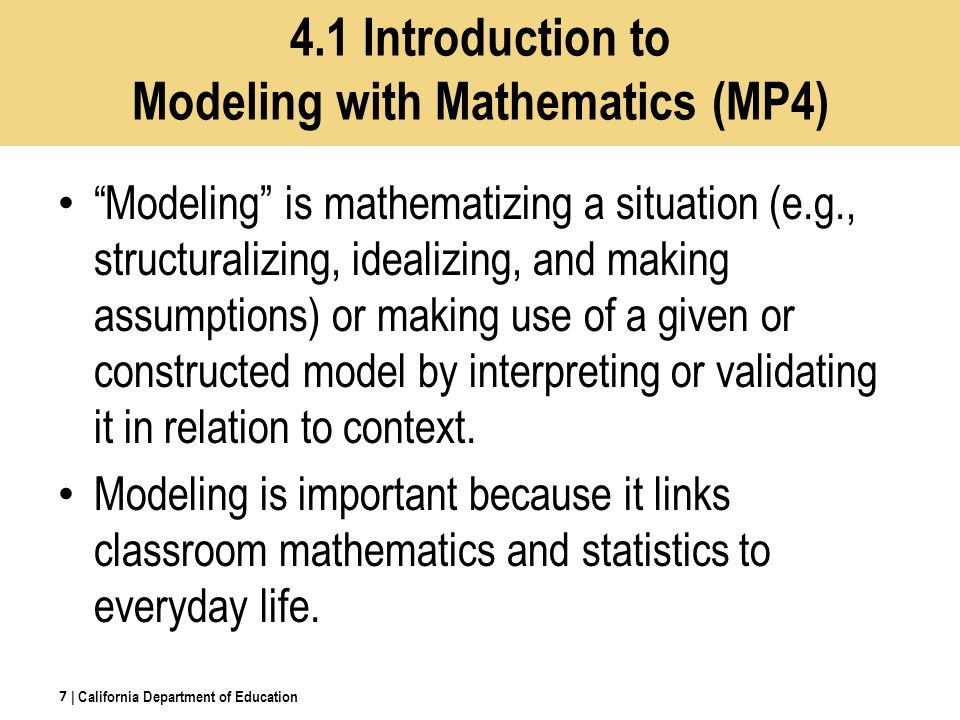 4.1 Introduction to Modeling with Mathematics (MP4) Modeling is mathematizing a situation (e.g., structuralizing, idealizing, and making assumptions) or making use of a given or constructed model by interpreting or validating it in relation to context.