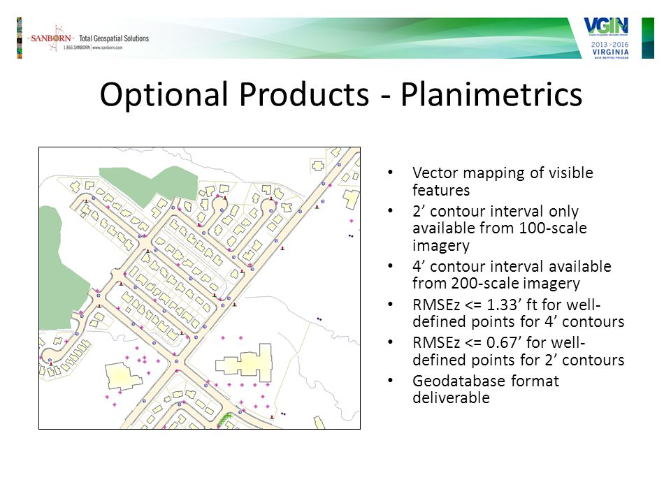 Optional Products - Planimetrics Vector mapping of visible features 2 contour interval only available from 100-scale imagery 4 contour interval available from 200-scale imagery RMSEz <= 1.33 ft for well- defined points for 4 contours RMSEz <= 0.67 for well- defined points for 2 contours Geodatabase format deliverable
