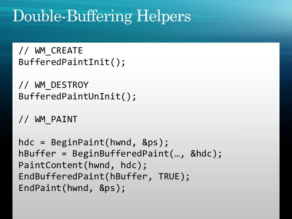 // WM_CREATE BufferedPaintInit(); // WM_DESTROY BufferedPaintUnInit(); // WM_PAINT hdc = BeginPaint(hwnd, &ps); hBuffer = BeginBufferedPaint(…, &hdc);