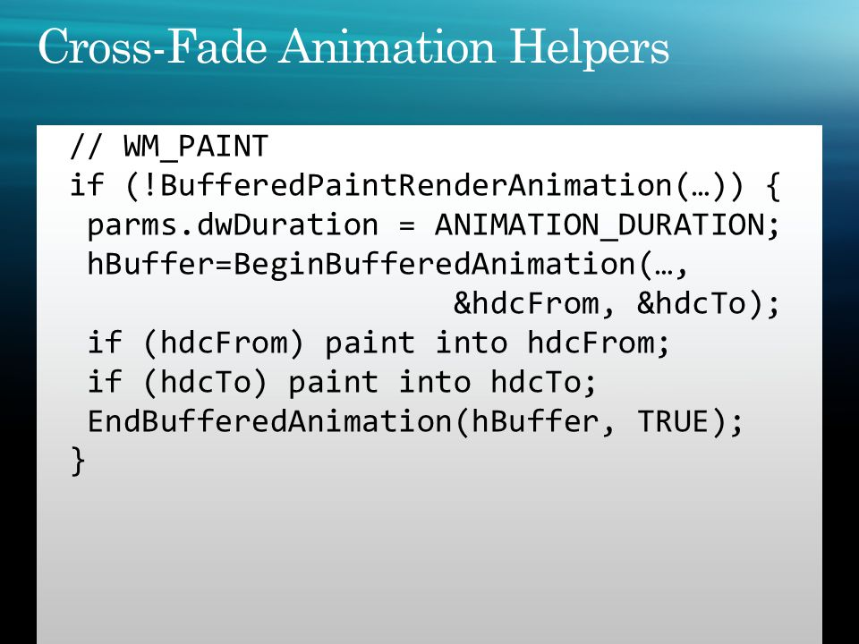 // WM_PAINT if (!BufferedPaintRenderAnimation(…)) { parms.dwDuration = ANIMATION_DURATION; hBuffer=BeginBufferedAnimation(…, &hdcFrom, &hdcTo); if (hd