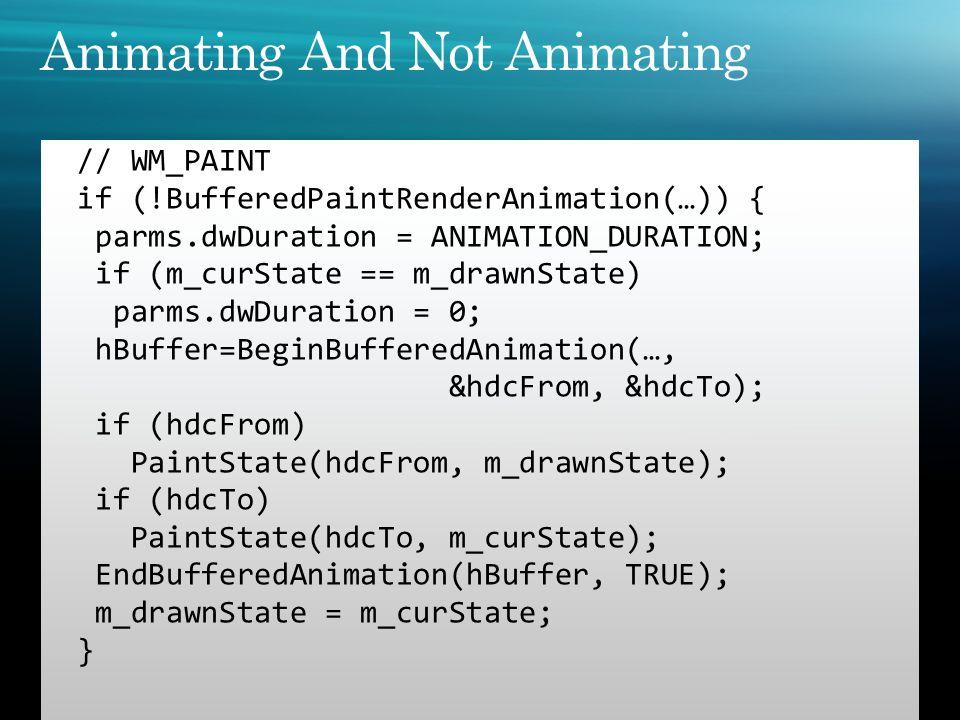 // WM_PAINT if (!BufferedPaintRenderAnimation(…)) { parms.dwDuration = ANIMATION_DURATION; if (m_curState == m_drawnState) parms.dwDuration = 0; hBuff