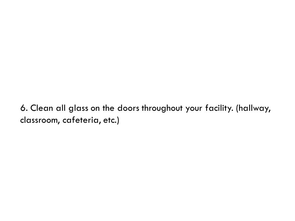 6. Clean all glass on the doors throughout your facility. (hallway, classroom, cafeteria, etc.)