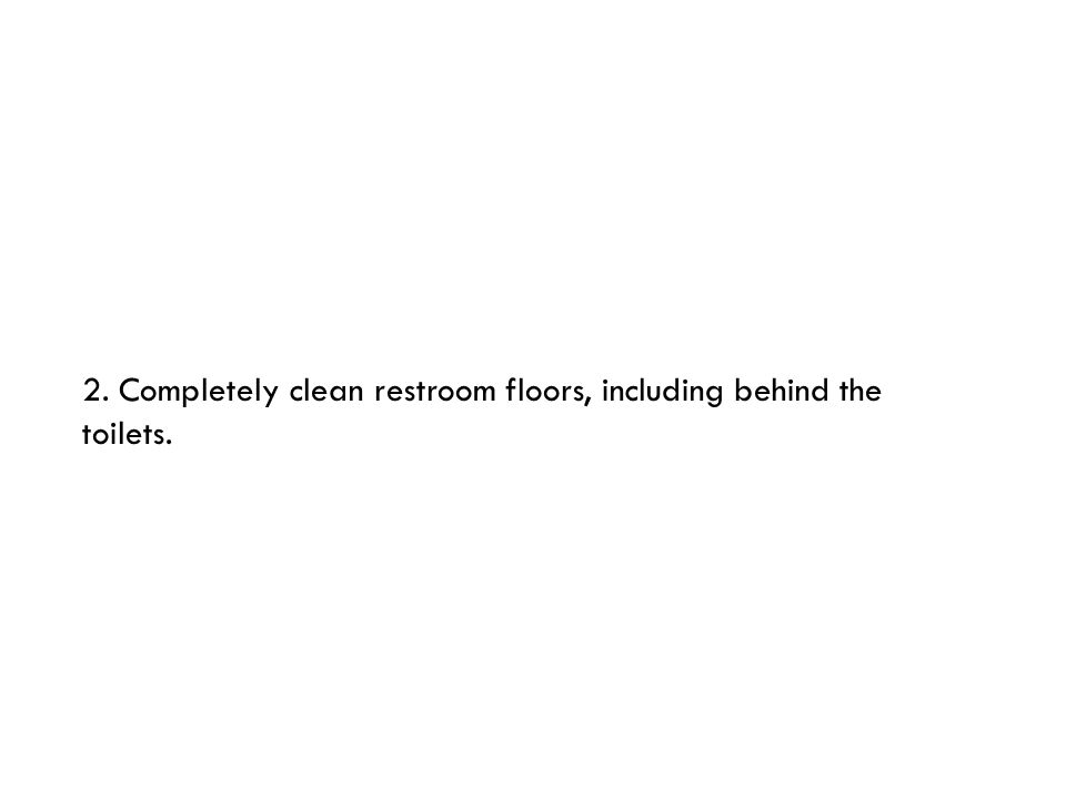 2. Completely clean restroom floors, including behind the toilets.